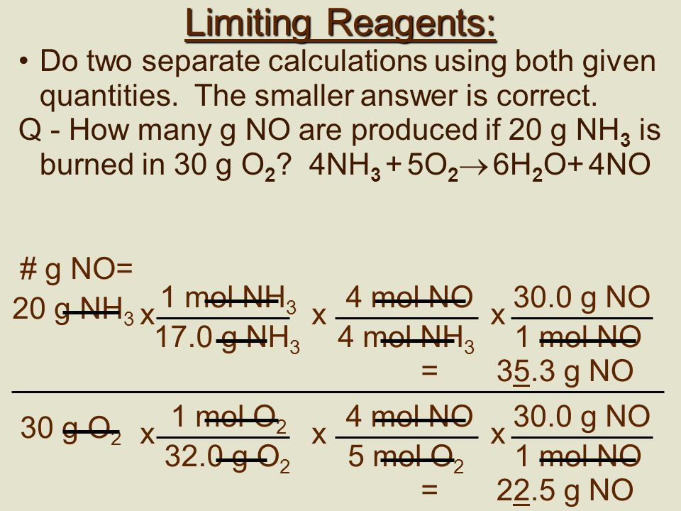 Limiting Reagents: Do two separate calculations using both given quantities. The smaller answer is correct.