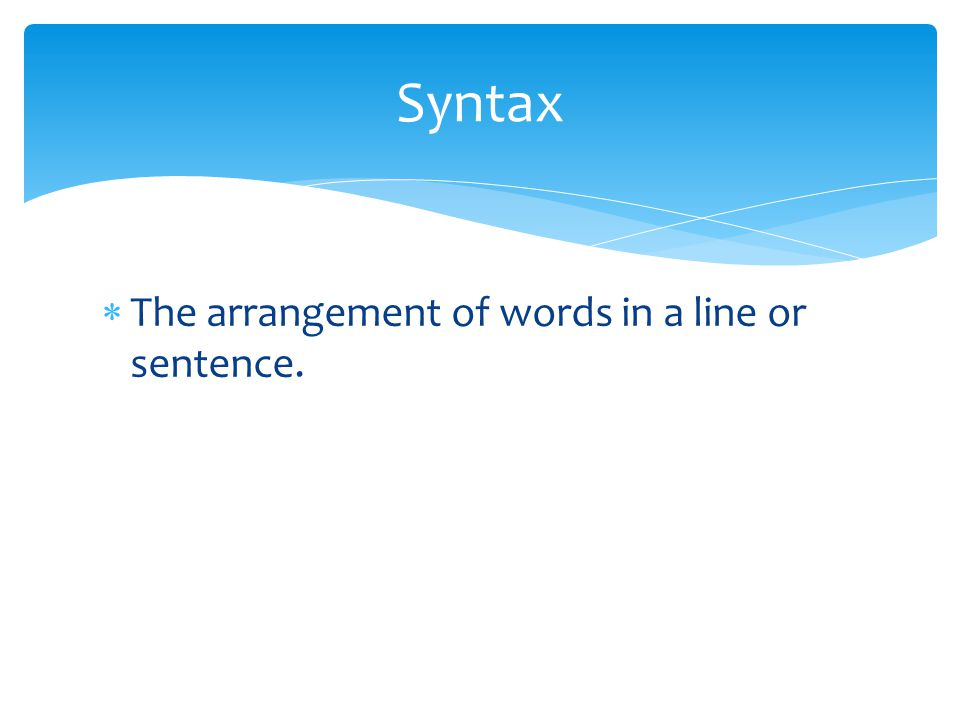 Syntax The arrangement of words in a line or sentence.