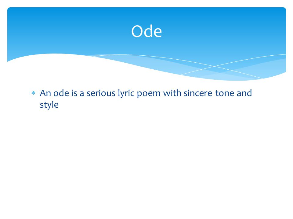 Ode An ode is a serious lyric poem with sincere tone and style
