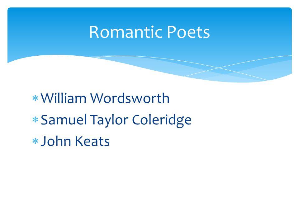 Romantic Poets William Wordsworth Samuel Taylor Coleridge John Keats