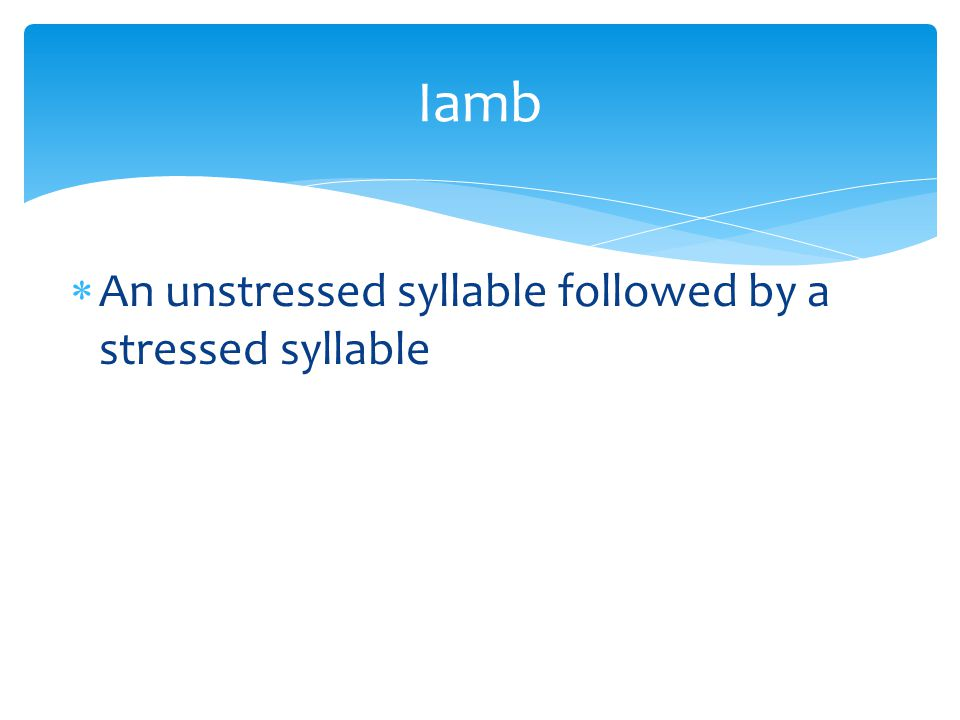 Iamb An unstressed syllable followed by a stressed syllable
