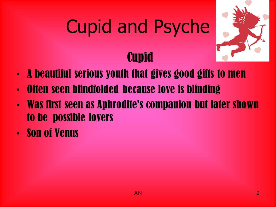 Cupid and Psyche Cupid. A beautiful serious youth that gives good gifts to men. Often seen blindfolded because love is blinding.