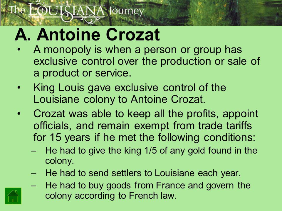 A. Antoine Crozat A monopoly is when a person or group has exclusive control over the production or sale of a product or service.