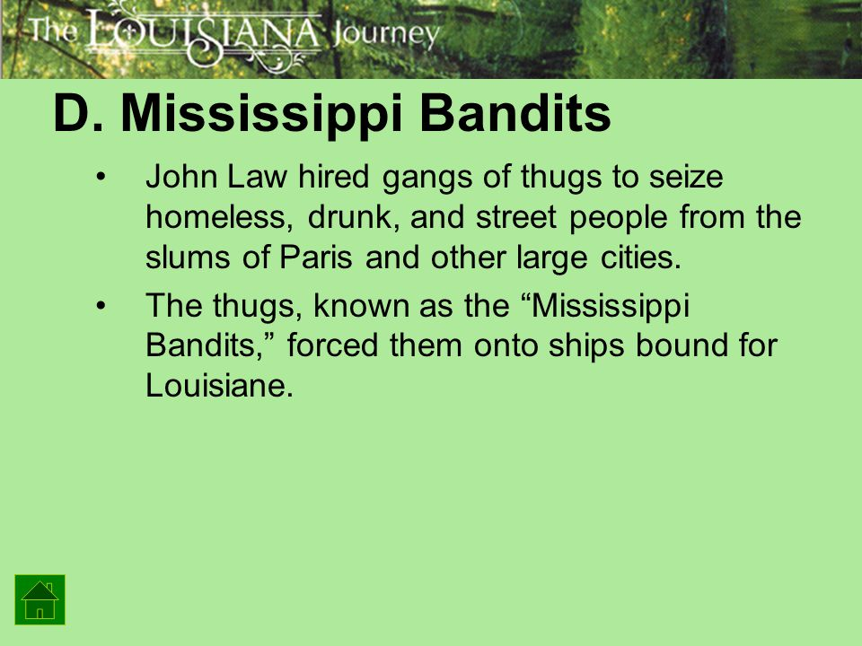 D. Mississippi Bandits John Law hired gangs of thugs to seize homeless, drunk, and street people from the slums of Paris and other large cities.