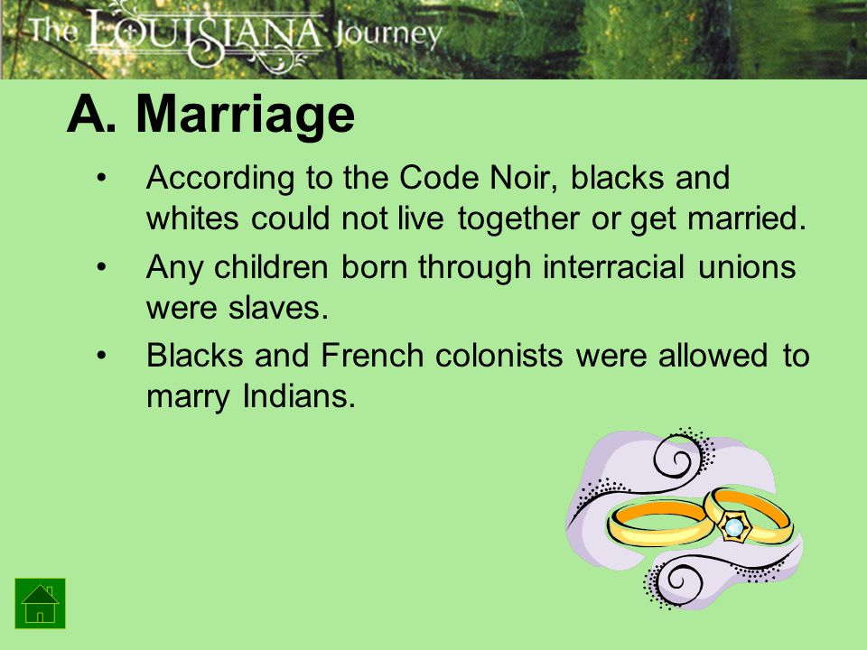 A. Marriage According to the Code Noir, blacks and whites could not live together or get married.