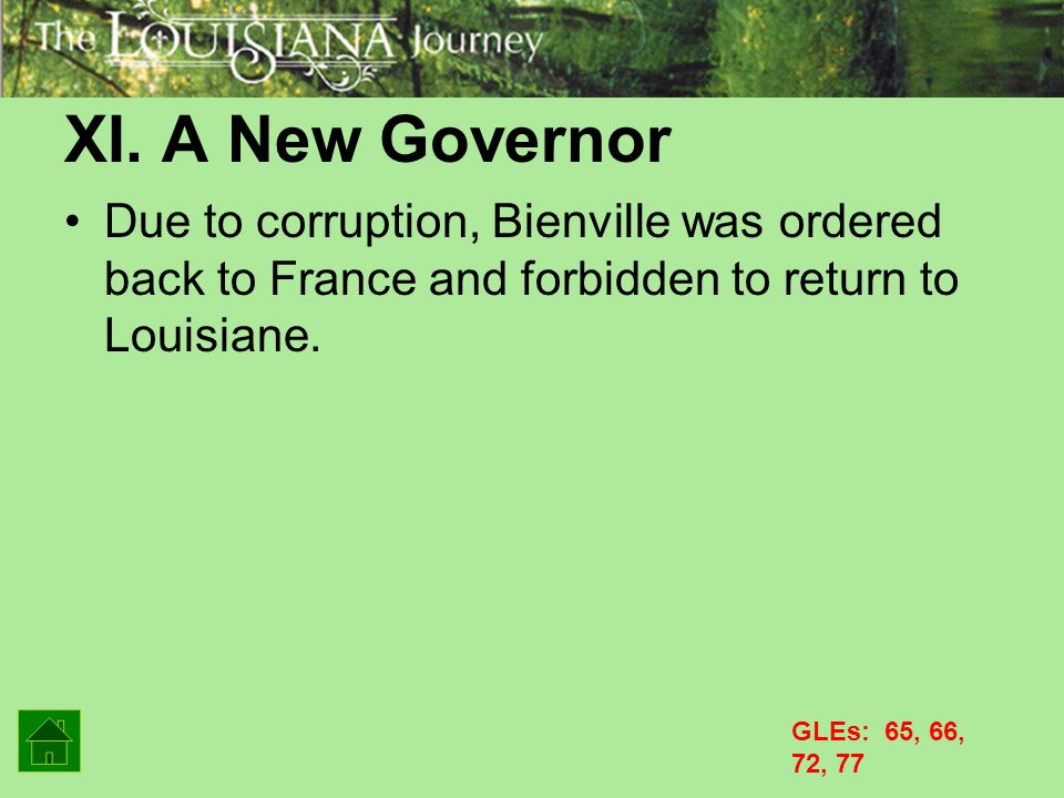 XI. A New Governor Due to corruption, Bienville was ordered back to France and forbidden to return to Louisiane.