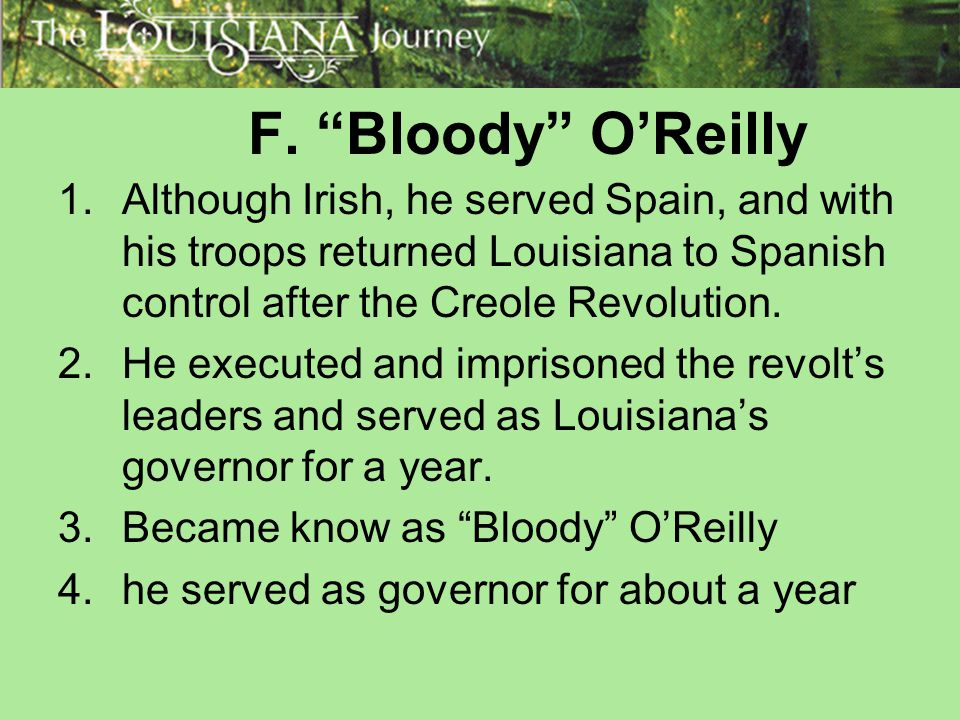 F. Bloody O'Reilly Although Irish, he served Spain, and with his troops returned Louisiana to Spanish control after the Creole Revolution.