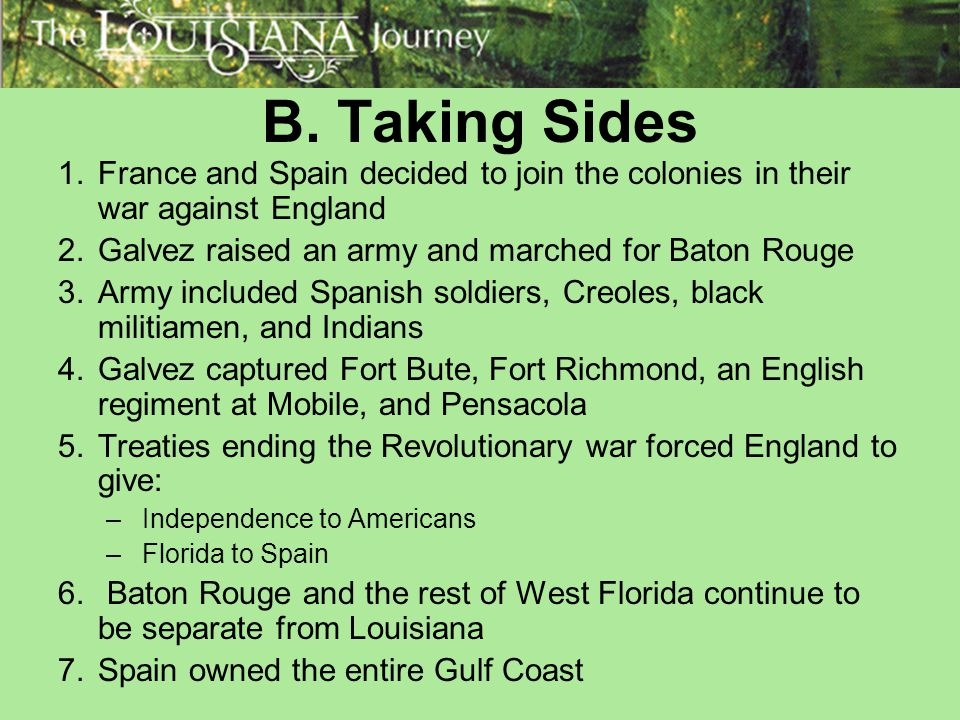 B. Taking Sides France and Spain decided to join the colonies in their war against England. Galvez raised an army and marched for Baton Rouge.