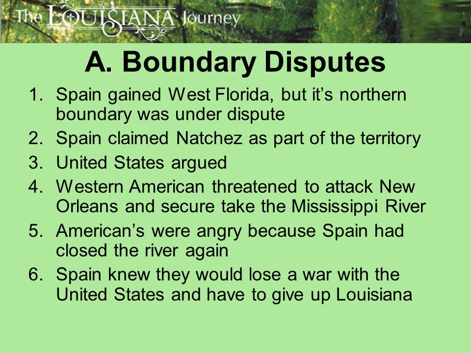 A. Boundary Disputes Spain gained West Florida, but it's northern boundary was under dispute. Spain claimed Natchez as part of the territory.