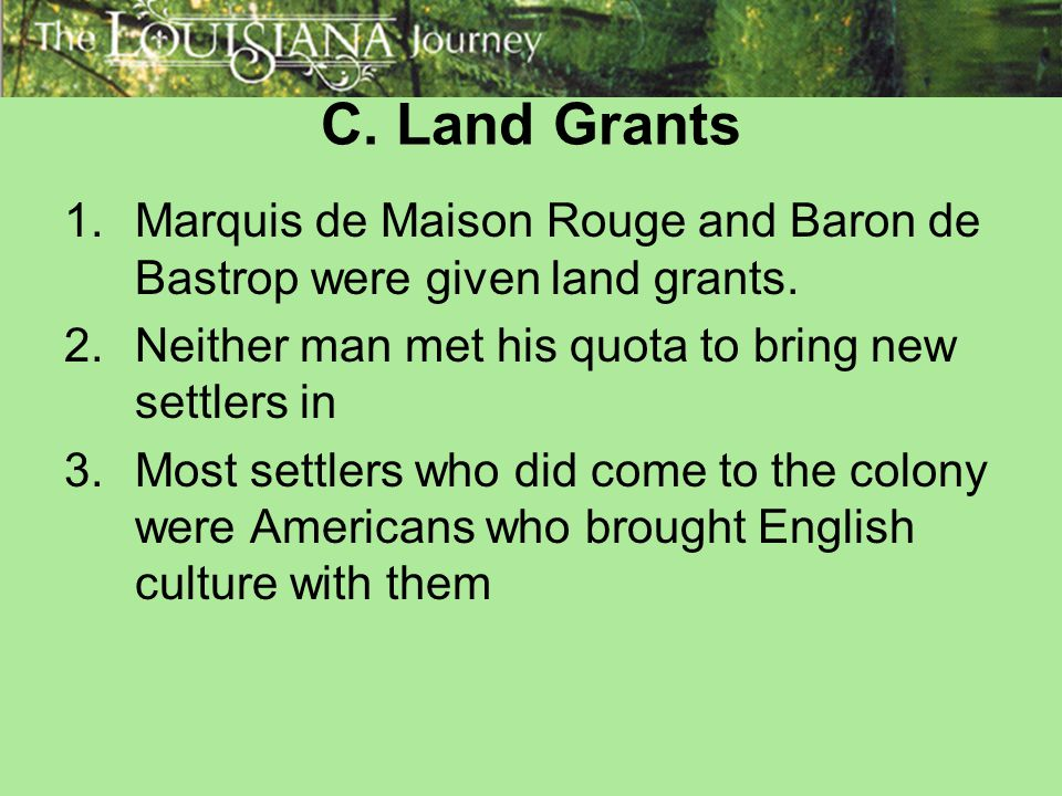 C. Land Grants Marquis de Maison Rouge and Baron de Bastrop were given land grants. Neither man met his quota to bring new settlers in.
