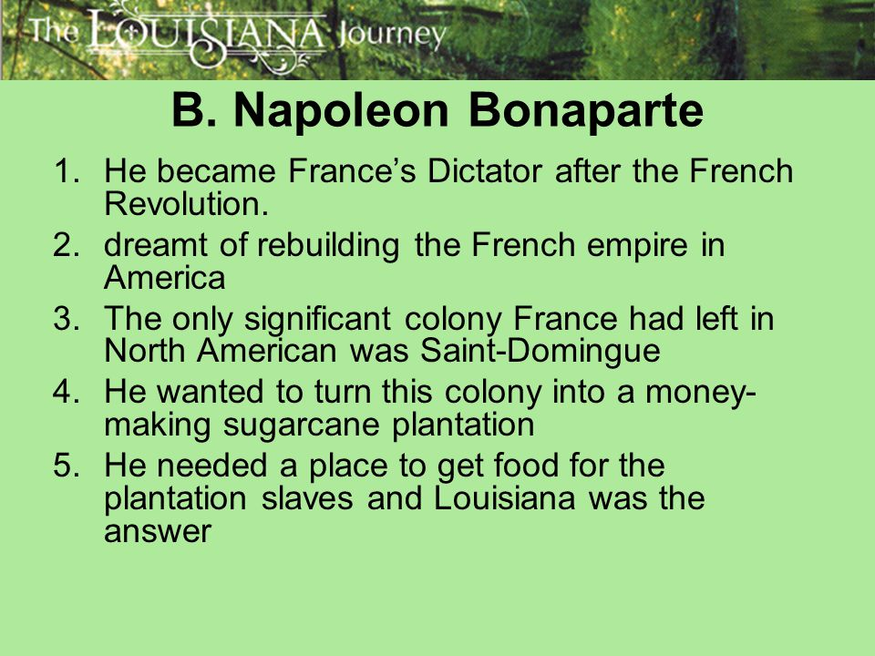 B. Napoleon Bonaparte He became France's Dictator after the French Revolution. dreamt of rebuilding the French empire in America.