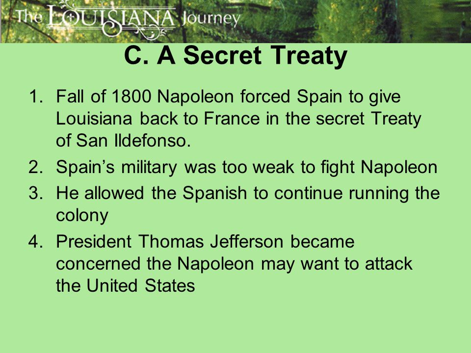 C. A Secret Treaty Fall of 1800 Napoleon forced Spain to give Louisiana back to France in the secret Treaty of San Ildefonso.