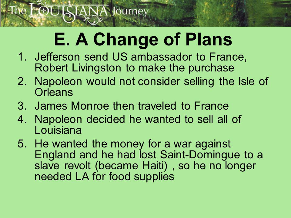 E. A Change of Plans Jefferson send US ambassador to France, Robert Livingston to make the purchase.