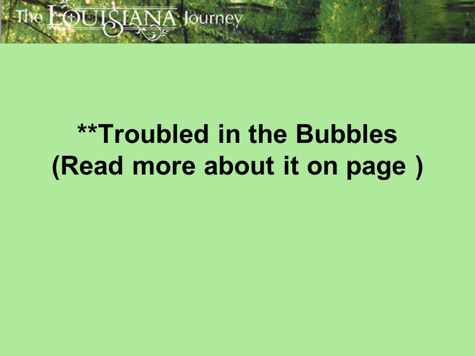 **Troubled in the Bubbles (Read more about it on page )