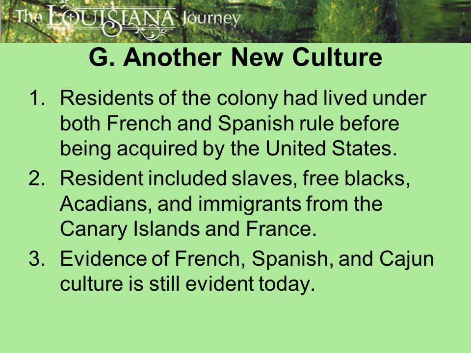 G. Another New Culture Residents of the colony had lived under both French and Spanish rule before being acquired by the United States.