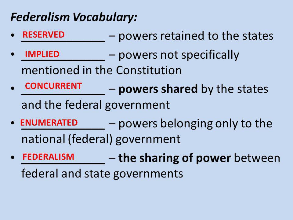 Federalism Vocabulary: _____________ – powers retained to the states