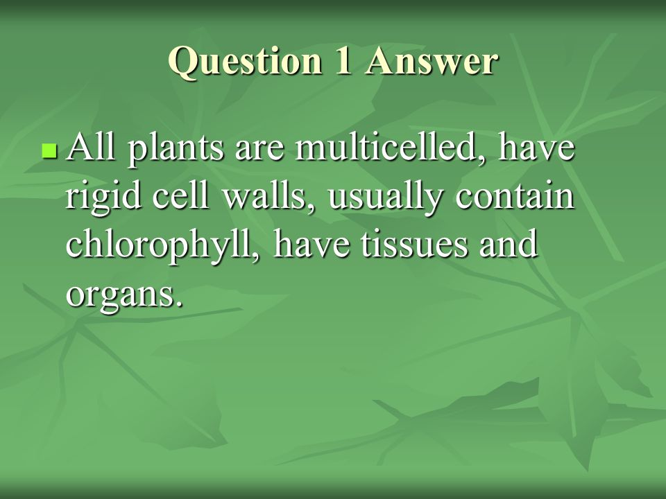 Question 1 Answer All plants are multicelled, have rigid cell walls, usually contain chlorophyll, have tissues and organs.