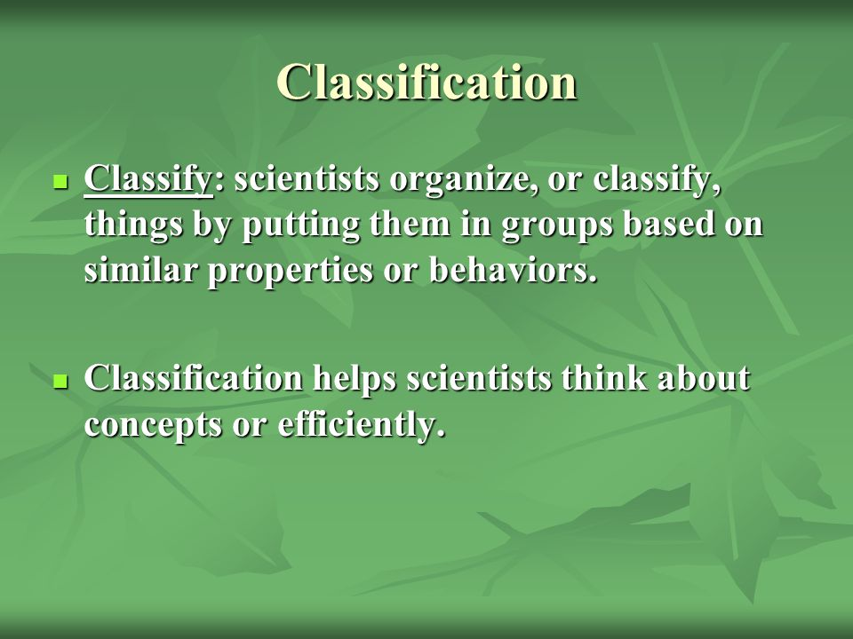 Classification Classify: scientists organize, or classify, things by putting them in groups based on similar properties or behaviors.