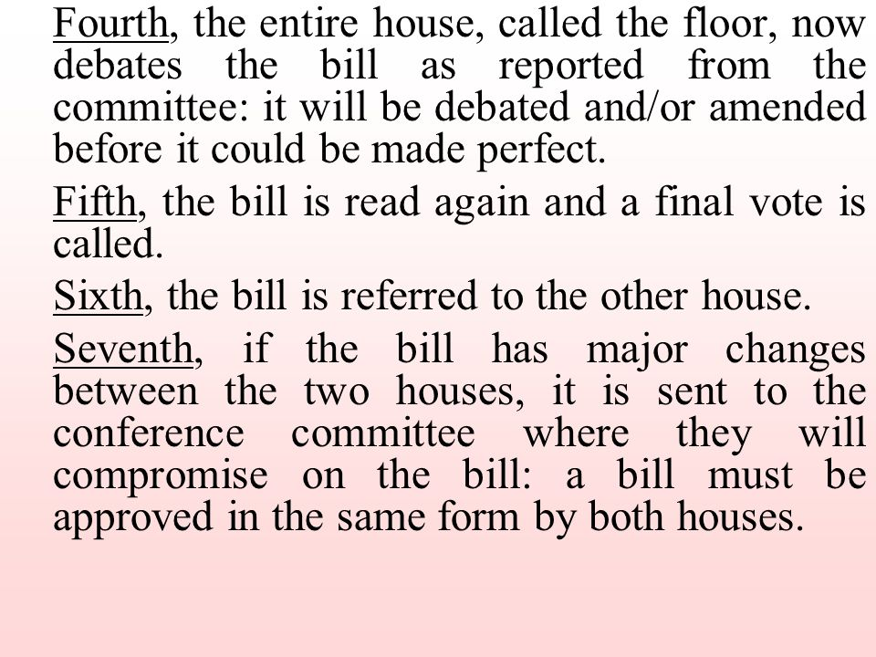 Fourth, the entire house, called the floor, now debates the bill as reported from the committee: it will be debated and/or amended before it could be made perfect.