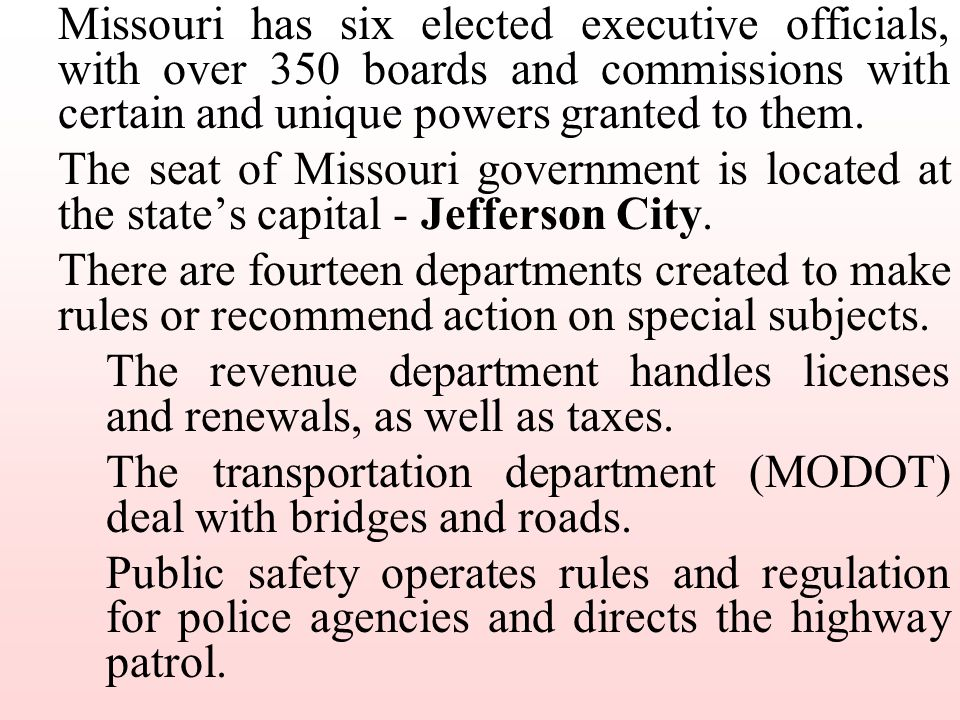 Missouri has six elected executive officials, with over 350 boards and commissions with certain and unique powers granted to them.