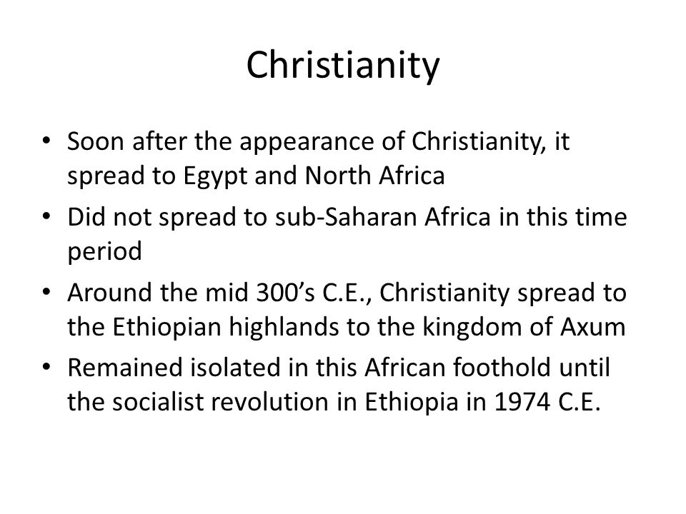ChristianitySoon after the appearance of Christianity, it spread to Egypt and North Africa. Did not spread to sub-Saharan Africa in this time period.