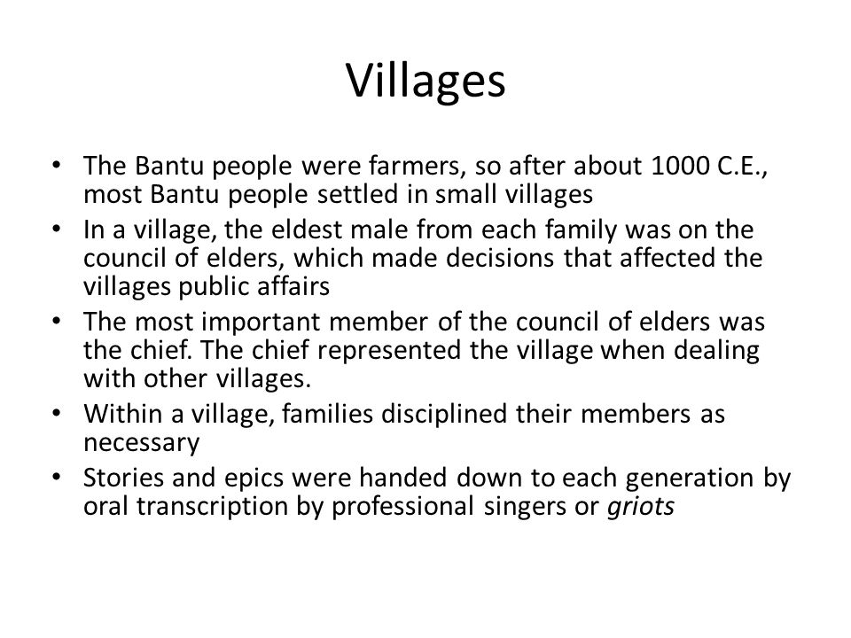 VillagesThe Bantu people were farmers, so after about 1000 C.E., most Bantu people settled in small villages.