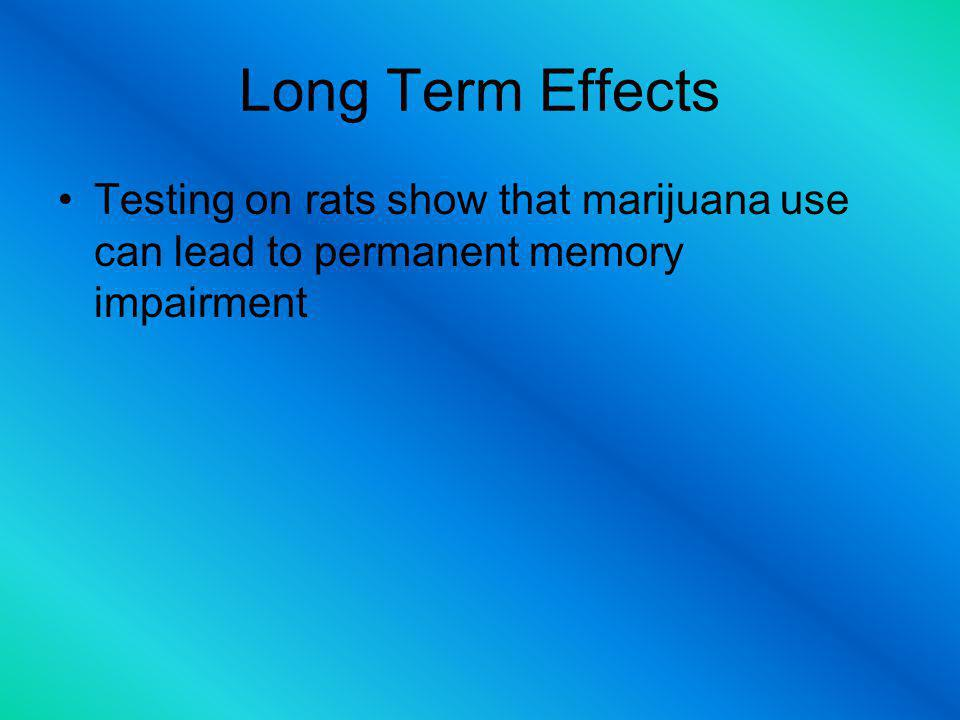 Long Term Effects Testing on rats show that marijuana use can lead to permanent memory impairment