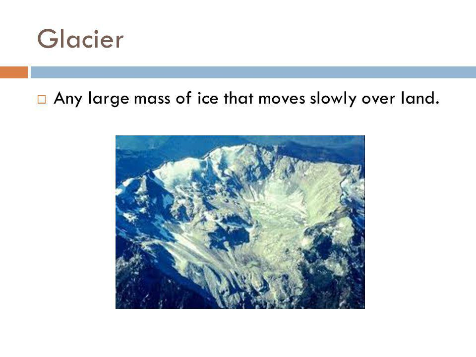 Glacier Any large mass of ice that moves slowly over land.