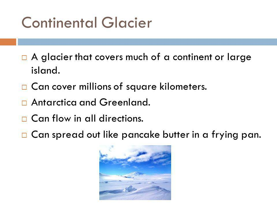 Continental Glacier A glacier that covers much of a continent or large island. Can cover millions of square kilometers.