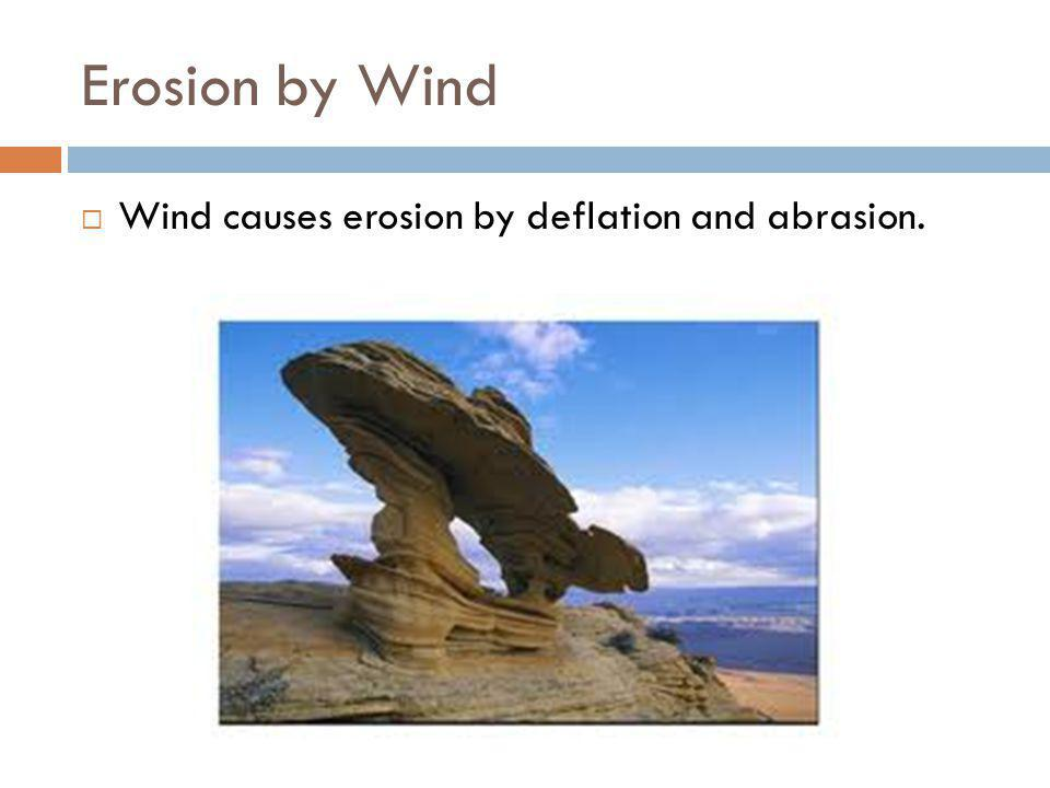 Erosion by Wind Wind causes erosion by deflation and abrasion.