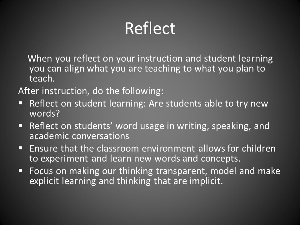 Reflect When you reflect on your instruction and student learning you can align what you are teaching to what you plan to teach.