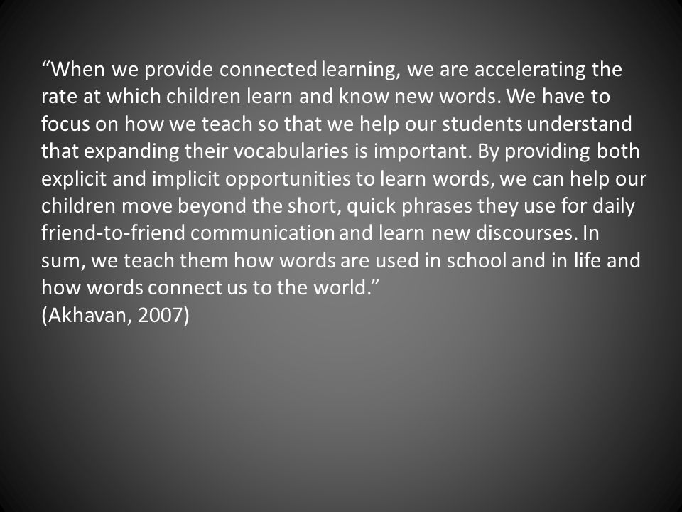 When we provide connected learning, we are accelerating the rate at which children learn and know new words. We have to focus on how we teach so that we help our students understand that expanding their vocabularies is important. By providing both explicit and implicit opportunities to learn words, we can help our children move beyond the short, quick phrases they use for daily friend-to-friend communication and learn new discourses. In sum, we teach them how words are used in school and in life and how words connect us to the world.