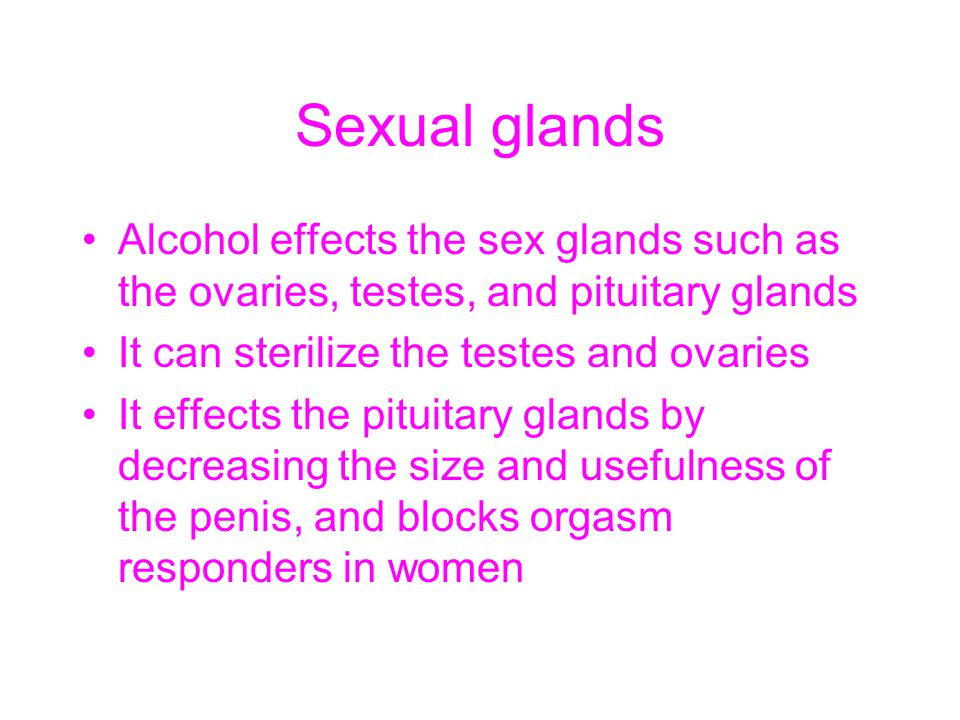 Sexual glands Alcohol effects the sex glands such as the ovaries, testes, and pituitary glands. It can sterilize the testes and ovaries.