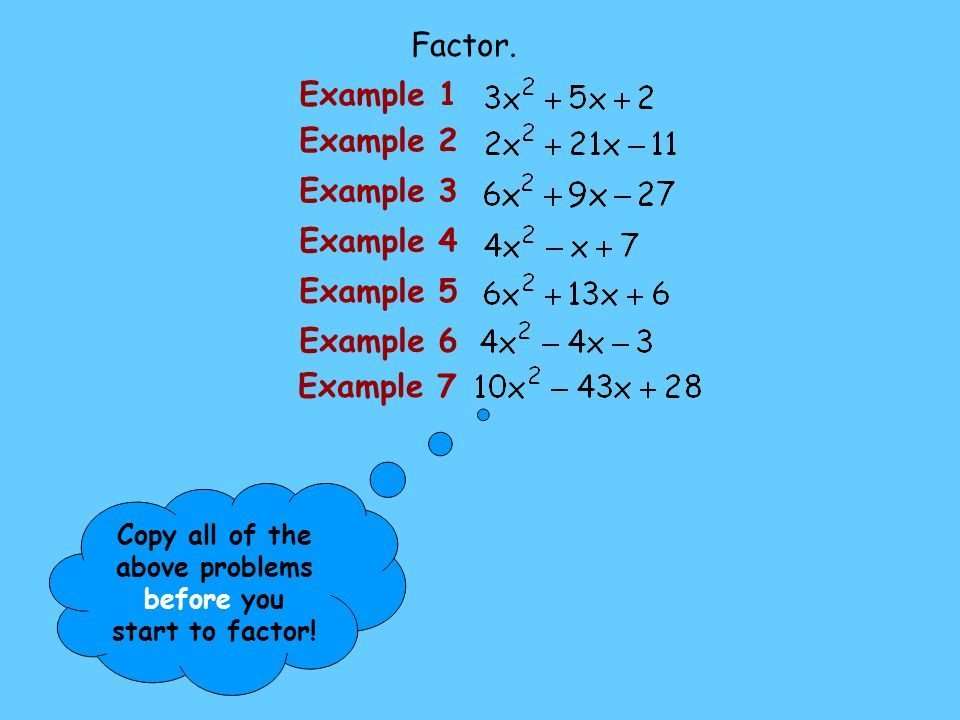 Copy all of the above problems before you start to factor!