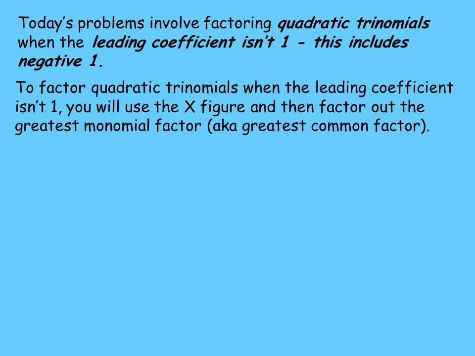Today's problems involve factoring quadratic trinomials when the leading coefficient isn't 1 - this includes negative 1.