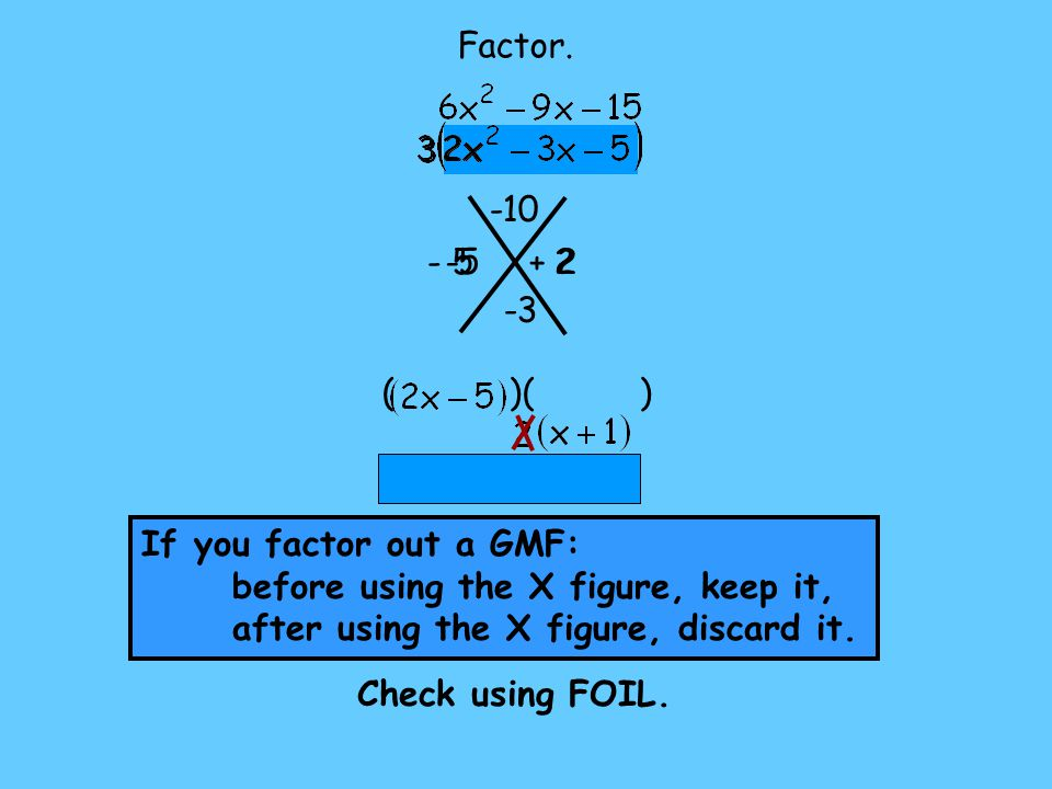 Factor. -10. - 5. -5. + 2. 2. -3. ( )( ) If you factor out a GMF: before using the X figure, keep it,