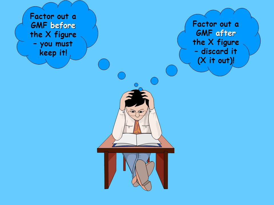 Factor out a GMF before the X figure – you must keep it!