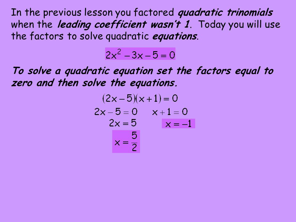 In the previous lesson you factored quadratic trinomials when the leading coefficient wasn't 1. Today you will use the factors to solve quadratic equations.