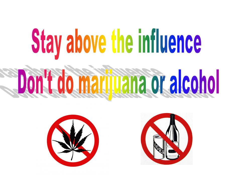 Stay above the influence Don t do marijuana or alcohol