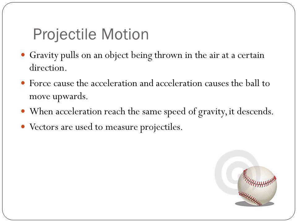 Projectile Motion Gravity pulls on an object being thrown in the air at a certain direction.