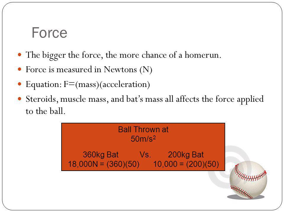 Force The bigger the force, the more chance of a homerun.