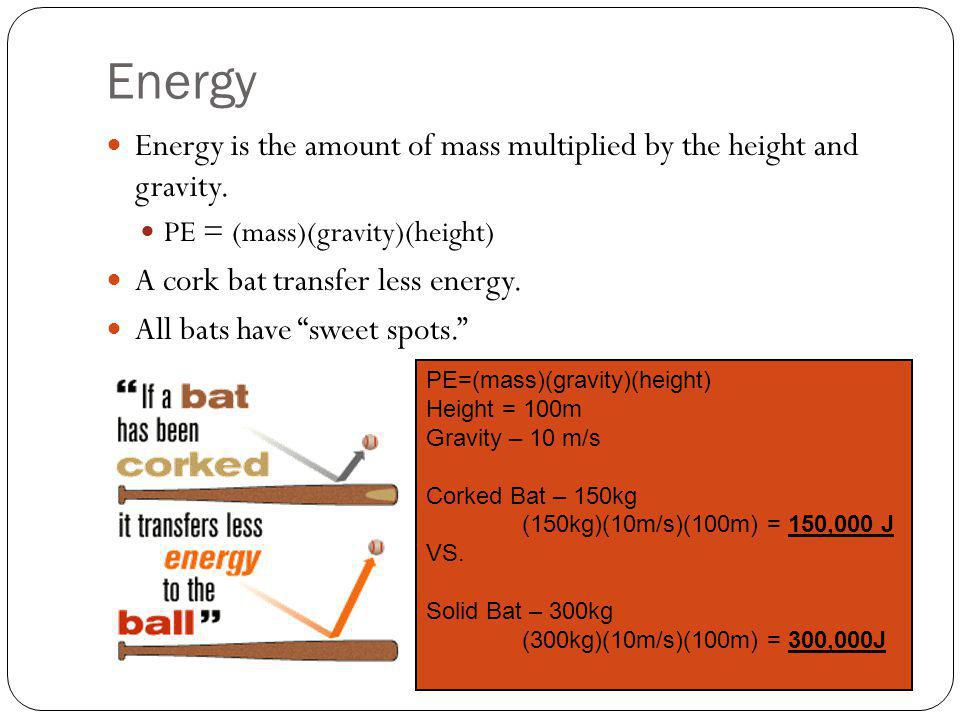 Energy Energy is the amount of mass multiplied by the height and gravity. PE = (mass)(gravity)(height)