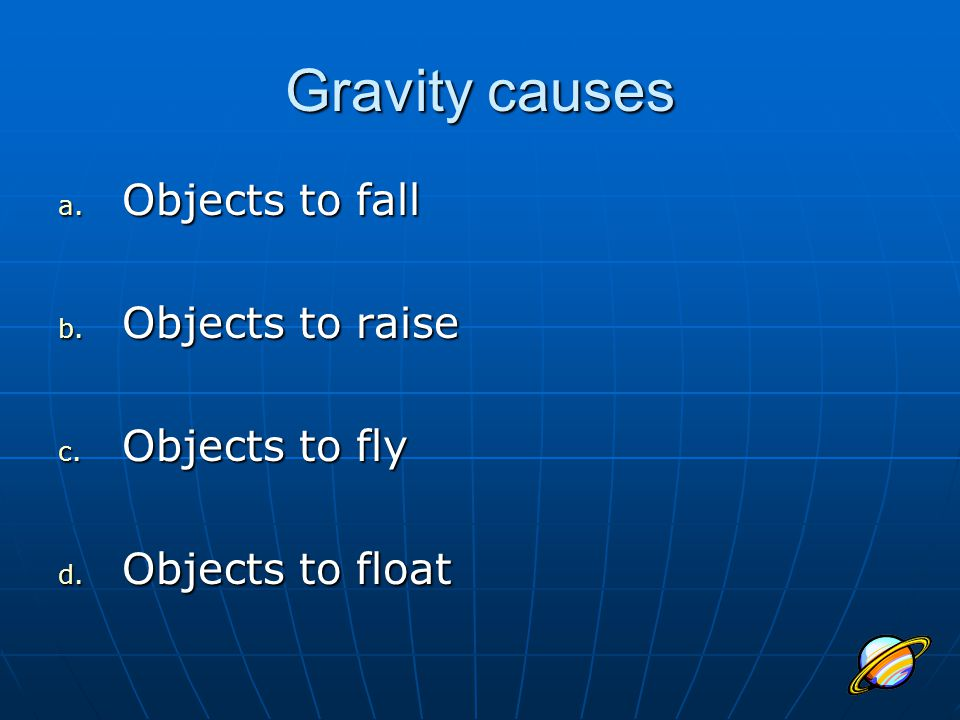 Gravity causes Objects to fall Objects to raise Objects to fly