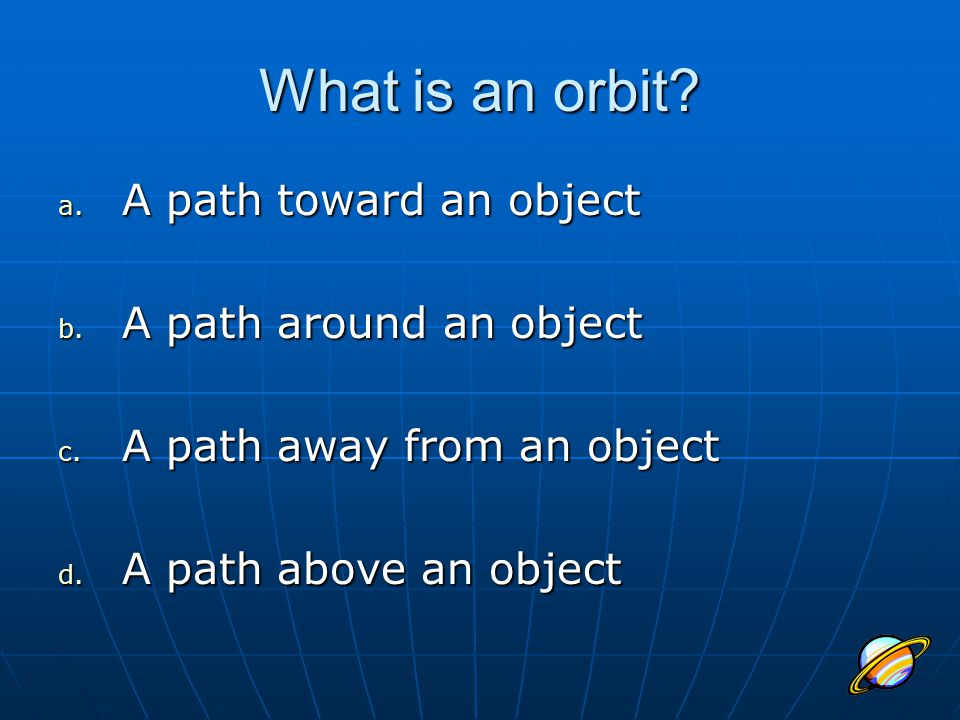 What is an orbit A path toward an object A path around an object