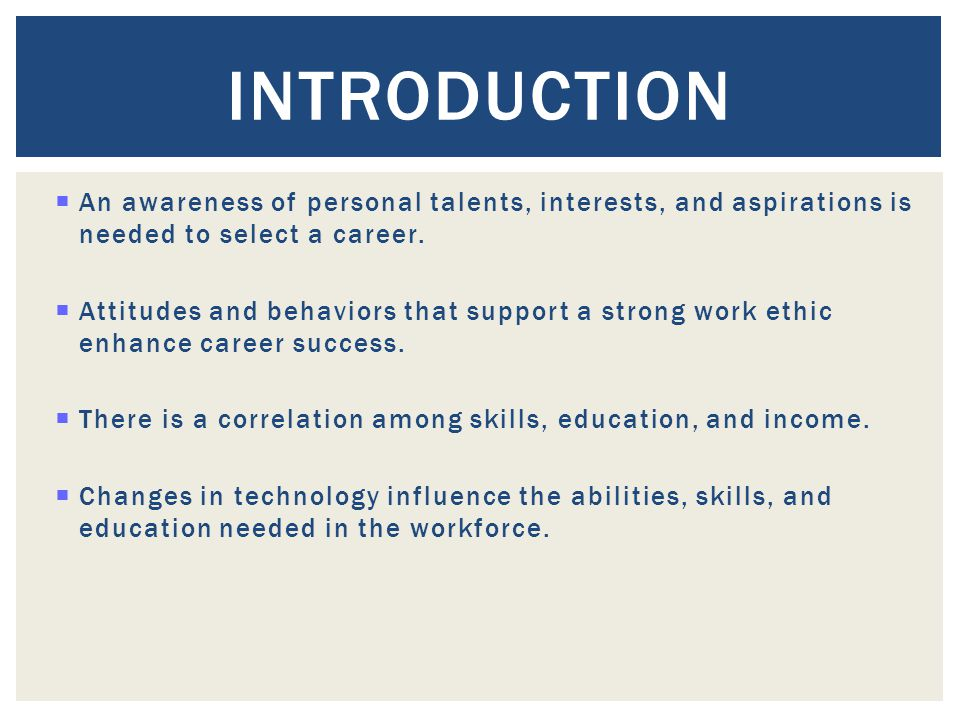Introduction An awareness of personal talents, interests, and aspirations is needed to select a career.