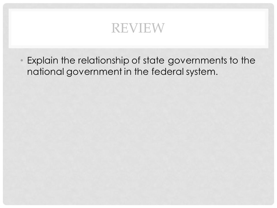 Review Explain the relationship of state governments to the national government in the federal system.