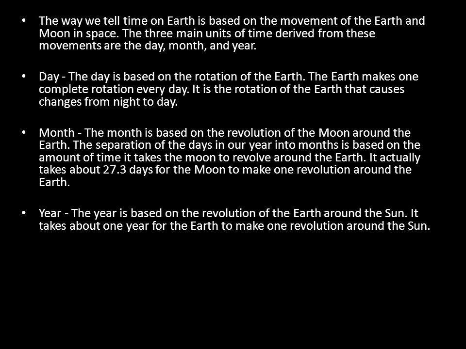 The way we tell time on Earth is based on the movement of the Earth and Moon in space. The three main units of time derived from these movements are the day, month, and year.