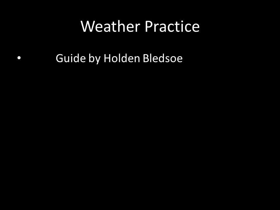 Weather Practice Guide by Holden Bledsoe