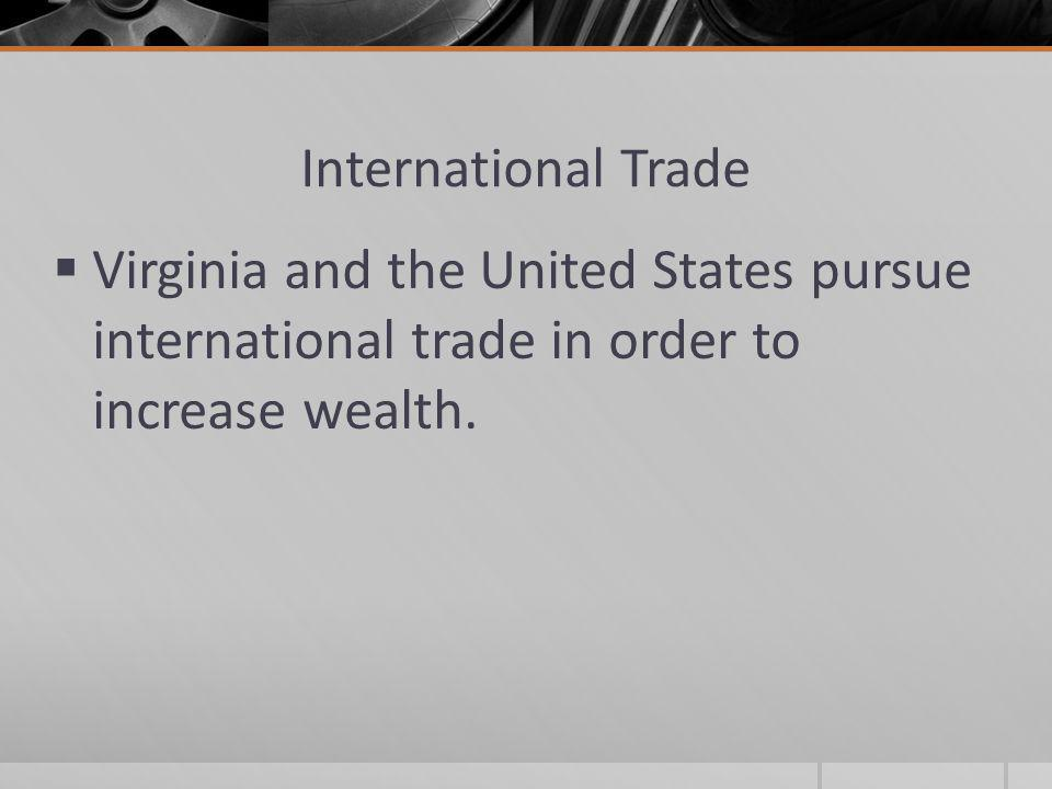 International Trade Virginia and the United States pursue international trade in order to increase wealth.