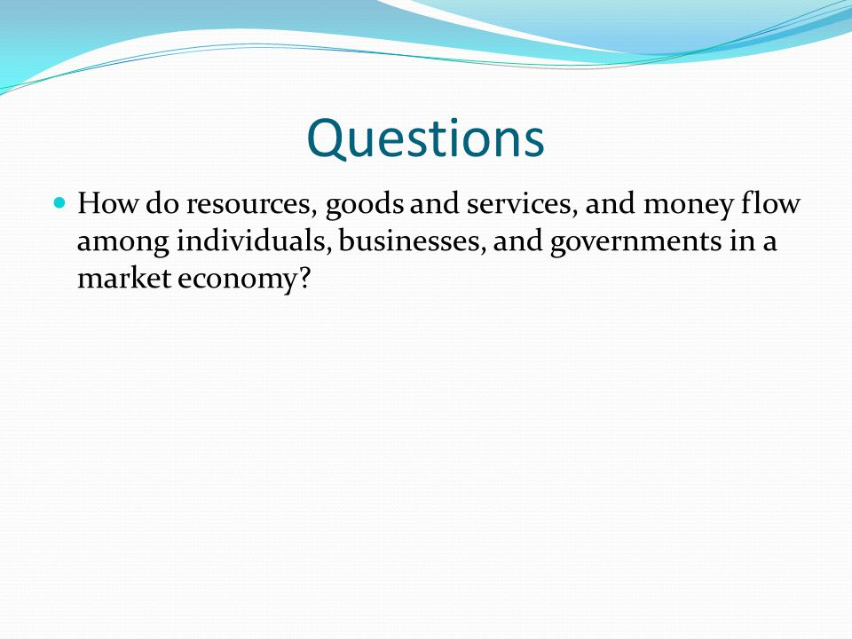 Questions How do resources, goods and services, and money flow among individuals, businesses, and governments in a market economy